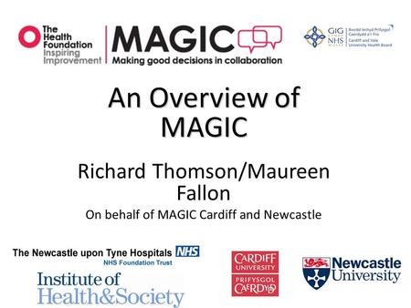 An Overview of MAGIC Richard Thomson/Maureen Fallon On behalf of MAGIC Cardiff and Newcastle.