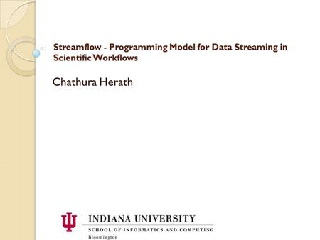 Streamflow - Programming Model for Data Streaming in Scientific Workflows Chathura Herath.