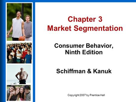 Consumer Behavior, Ninth Edition Schiffman & Kanuk Copyright 2007 by Prentice Hall Chapter 3 Market Segmentation Consumer Behavior, Ninth Edition.
