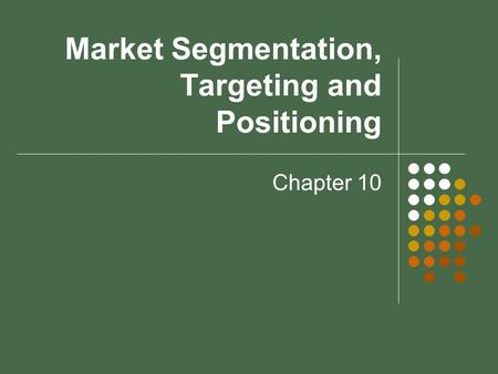 Market Segmentation, Targeting and Positioning Chapter 10.