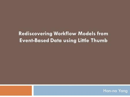 Han-na Yang Rediscovering Workflow Models from Event-Based Data using Little Thumb.