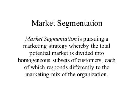 Market Segmentation Market Segmentation is pursuing a marketing strategy whereby the total potential market is divided into homogeneous subsets of customers,