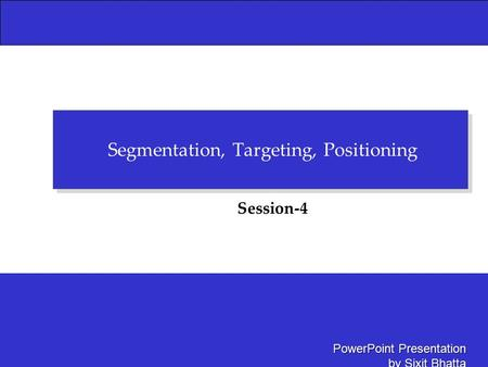 PowerPoint Presentation by Sixit Bhatta Segmentation, Targeting, Positioning Session-4.