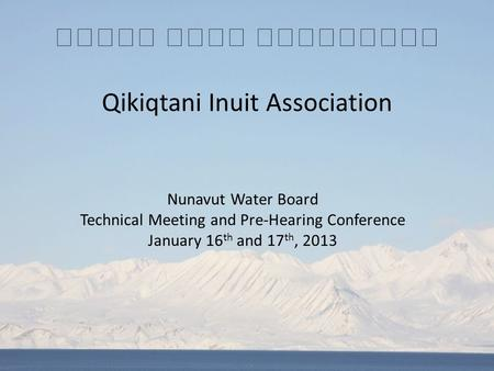 Qikiqtani Inuit Association Nunavut Water Board Technical Meeting and Pre-Hearing Conference January 16 th and 17 th, 2013.