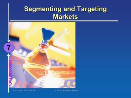 ©2002 South-Western Chapter 7 Version 6e1 chapter Segmenting and Targeting Markets 7 7.