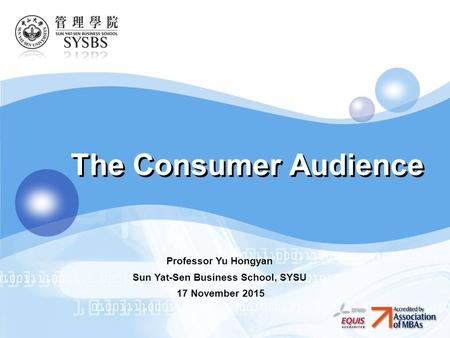 LOGO The Consumer Audience Professor Yu Hongyan Sun Yat-Sen Business School, SYSU 17 November 2015.
