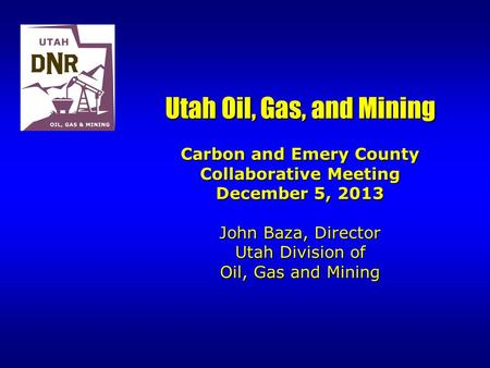 Utah Oil, Gas, and Mining Carbon and Emery County Collaborative Meeting December 5, 2013 John Baza, Director Utah Division of Oil, Gas and Mining.