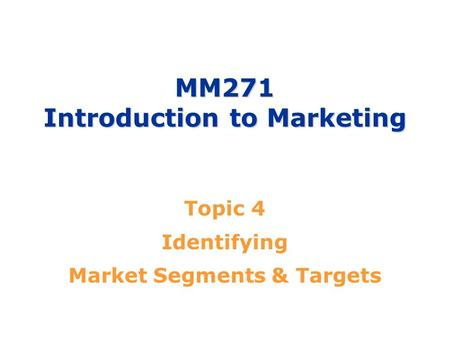 MM271 Introduction to Marketing Topic 4 Identifying Market Segments & Targets.