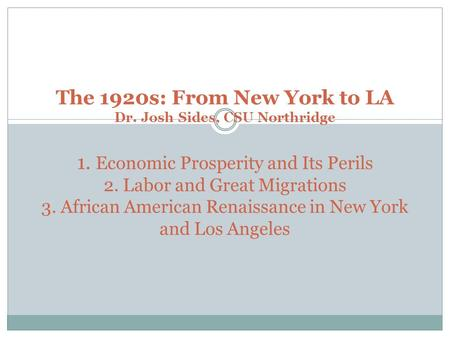 The 1920s: From New York to LA Dr. Josh Sides, CSU Northridge 1. Economic Prosperity and Its Perils 2. Labor and Great Migrations 3. African American Renaissance.