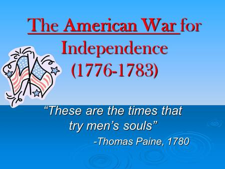 "The American War for Independence (1776-1783) ""These are the times that try men's souls"" -Thomas Paine, 1780."