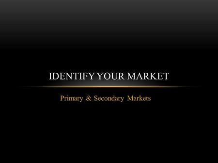 Primary & Secondary Markets IDENTIFY YOUR MARKET.