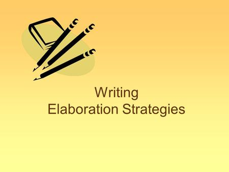 Writing Elaboration Strategies. Elaboration Definition Elaboration means... –Tell the reader more By adding sentences with more explanation using a variety.