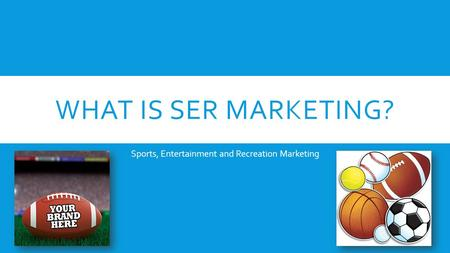 WHAT IS SER MARKETING? Sports, Entertainment and Recreation Marketing.