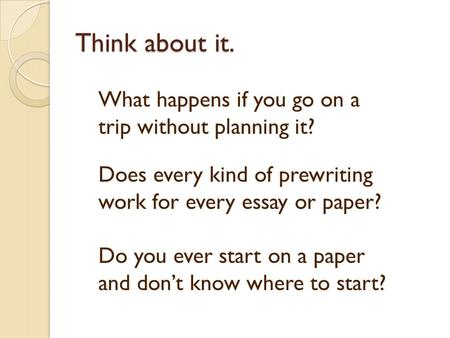 Think about it. What happens if you go on a trip without planning it? Does every kind of prewriting work for every essay or paper? Do you ever start on.