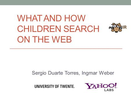 WHAT AND HOW CHILDREN SEARCH ON THE WEB Sergio Duarte Torres, Ingmar Weber.