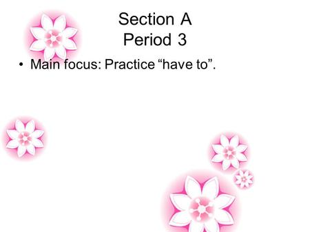 "Section A Period 3 Main focus: Practice ""have to""."