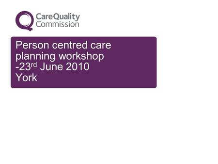 Person centred care planning workshop -23 rd June 2010 York.