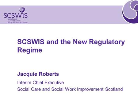 SCSWIS and the New Regulatory Regime Jacquie Roberts Interim Chief Executive Social Care and Social Work Improvement Scotland.