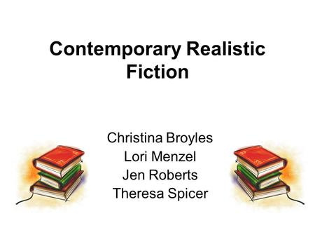 Contemporary Realistic Fiction Christina Broyles Lori Menzel Jen Roberts Theresa Spicer.