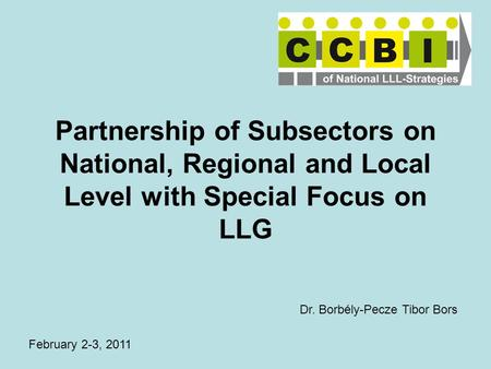 Partnership of Subsectors on National, Regional and Local Level with Special Focus on LLG February 2-3, 2011 Dr. Borbély-Pecze Tibor Bors.