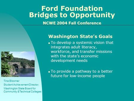 Ford Foundation Bridges to Opportunity NCWE 2004 Fall Conference Washington State's Goals To develop a systemic vision that integrates adult literacy,