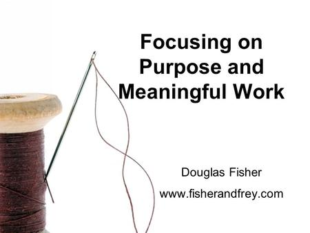 Focusing on Purpose and Meaningful Work Douglas Fisher www.fisherandfrey.com.