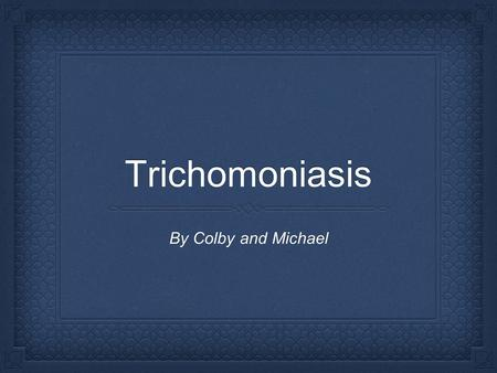 Trichomoniasis By Colby and Michael. Trichomoniasis is a sexually transmitted disease, and is caused by the single-celled protozoan parasite Trichomonas.