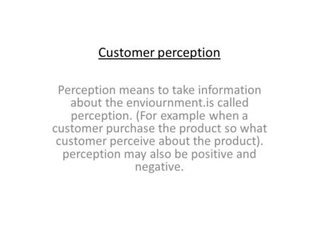 Customer perception Perception means to take information about the enviournment.is called perception. (For example when a customer purchase the product.