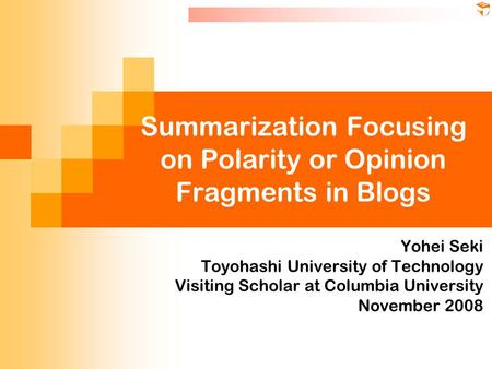 Summarization Focusing on Polarity or Opinion Fragments in Blogs Yohei Seki Toyohashi University of Technology Visiting Scholar at Columbia University.