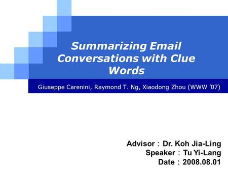 LOGO Summarizing Email Conversations with Clue Words Giuseppe Carenini, Raymond T. Ng, Xiaodong Zhou (WWW '07) Advisor : Dr. Koh Jia-Ling Speaker : Tu.