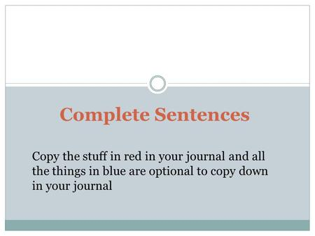 Complete Sentences Copy the stuff in red in your journal and all the things in blue are optional to copy down in your journal.