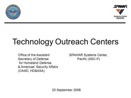 Technology Outreach Centers 25 September 2008 Office of the Assistant Secretary of Defense for Homeland Defense & Americas' Security Affairs (OASD, HD&ASA)
