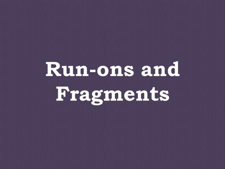 Run-ons and Fragments. Complete Sentences One subject One verb Express a complete thoughts.
