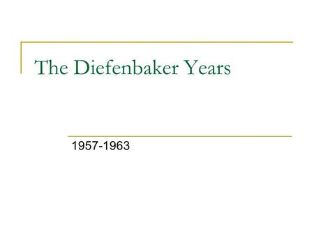 The Diefenbaker Years 1957-1963. Political Trends 1945-1967 Mackenzie King retires Louis St. Laurent becomes Prime Minister John Diefenbaker becomes Prime.