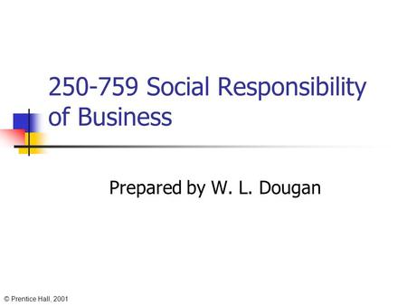 © Prentice Hall, 2001 250-759 Social Responsibility of Business Prepared by W. L. Dougan.