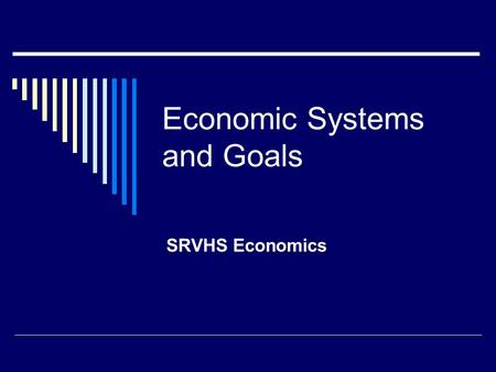 Economic Systems and Goals SRVHS Economics. Fundamental Problem  Scarcity: Unlimited needs and wants, limited resources   Choices  Efficiency: minimizing.