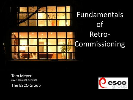 Fundamentals of Retro- Commissioning Tom Meyer CSME, GGP, CBCP, QCP, EBCP The ESCO Group.