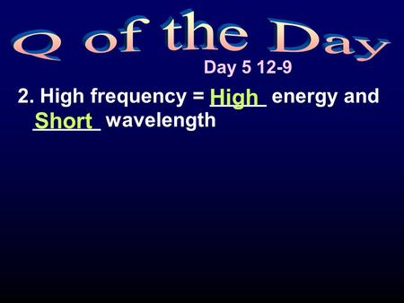 Day 5 12-9 2. High frequency = _____ energy and ______ wavelength High Short.