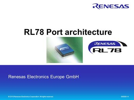 Renesas Electronics Europe GmbH 00000-A © 2010 Renesas Electronics Corporation. All rights reserved. RL78 Port architecture.