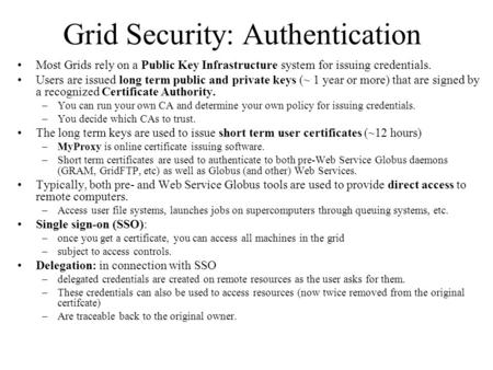 Grid Security: Authentication Most Grids rely on a Public Key Infrastructure system for issuing credentials. Users are issued long term public and private.