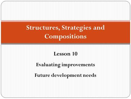 Structures, Strategies and Compositions Lesson 10 Evaluating improvements Future development needs.