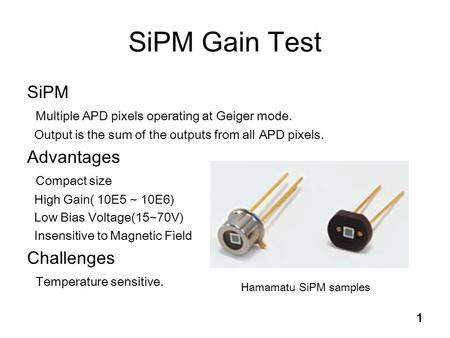 1 SiPM Gain Test SiPM Multiple APD pixels operating at Geiger mode. Output is the sum of the outputs from all APD pixels. Advantages Compact size High.