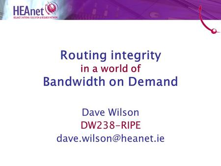 Routing integrity in a world of Bandwidth on Demand Dave Wilson DW238-RIPE