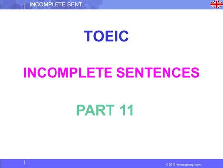 © 2014 wheresjenny.com INCOMPLETE SENT. TOEIC INCOMPLETE SENTENCES PART 11.