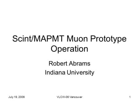 July 19, 2006VLCW-06 Vancouver1 Scint/MAPMT Muon Prototype Operation Robert Abrams Indiana University.