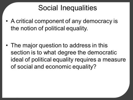 Social Inequalities A critical component of any democracy is the notion of political equality. The major question to address in this section is to what.