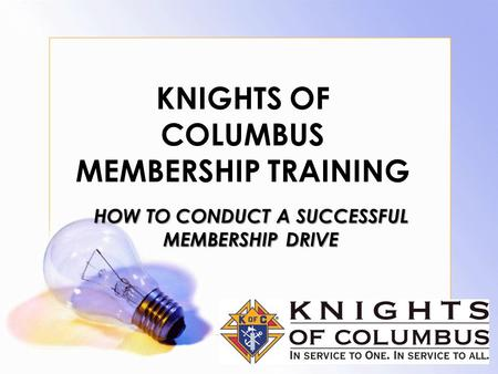 KNIGHTS OF COLUMBUS MEMBERSHIP TRAINING HOW TO CONDUCT A SUCCESSFUL MEMBERSHIP DRIVE.