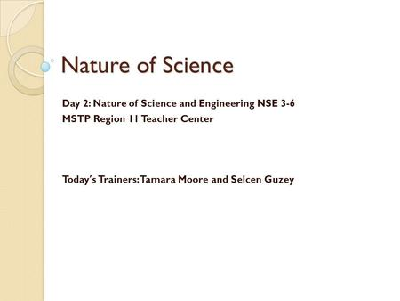 Nature of Science Day 2: Nature of Science and Engineering NSE 3-6 MSTP Region 11 Teacher Center Today's Trainers: Tamara Moore and Selcen Guzey.