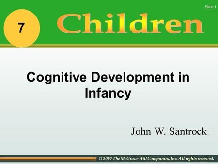© 2007 The McGraw-Hill Companies, Inc. All rights reserved. Slide 1 John W. Santrock Cognitive Development in Infancy 7.