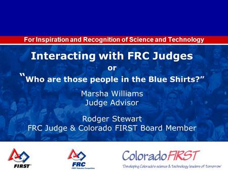"For Inspiration and Recognition of Science and Technology Interacting with FRC Judges or "" Who are those people in the Blue Shirts?"" Marsha Williams Judge."